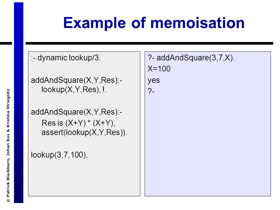 © Patrick Blackburn, Johan Bos & Kristina Striegnitz Example of memoisation :- dynamic lookup/3. addAndSquare(X,Y,Res):- lookup(X,Y,Res), !. addAndSqu
