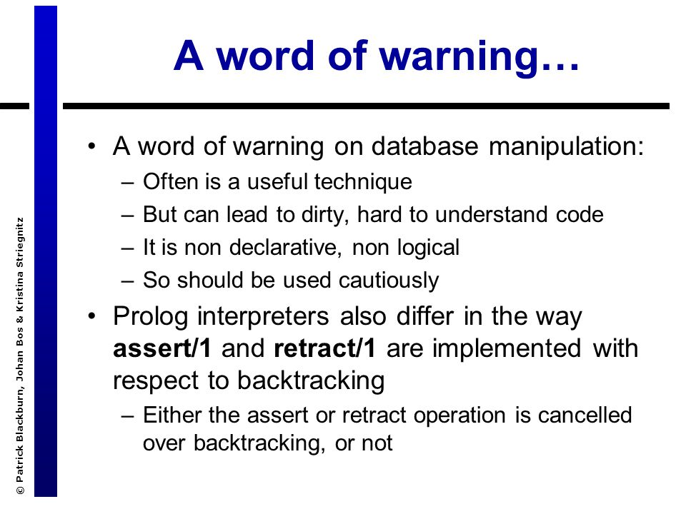 © Patrick Blackburn, Johan Bos & Kristina Striegnitz A word of warning… A word of warning on database manipulation: –Often is a useful technique –But