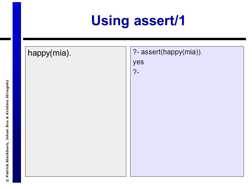 © Patrick Blackburn, Johan Bos & Kristina Striegnitz Using assert/1 happy(mia). ?- assert(happy(mia)). yes ?-