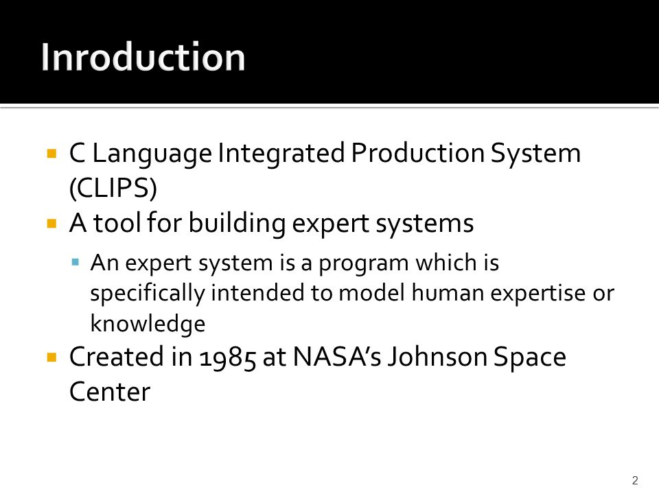  C Language Integrated Production System (CLIPS)  A tool for building expert systems  An expert system is a program which is specifically intended to model human expertise or knowledge  Created in 1985 at NASA's Johnson Space Center 2