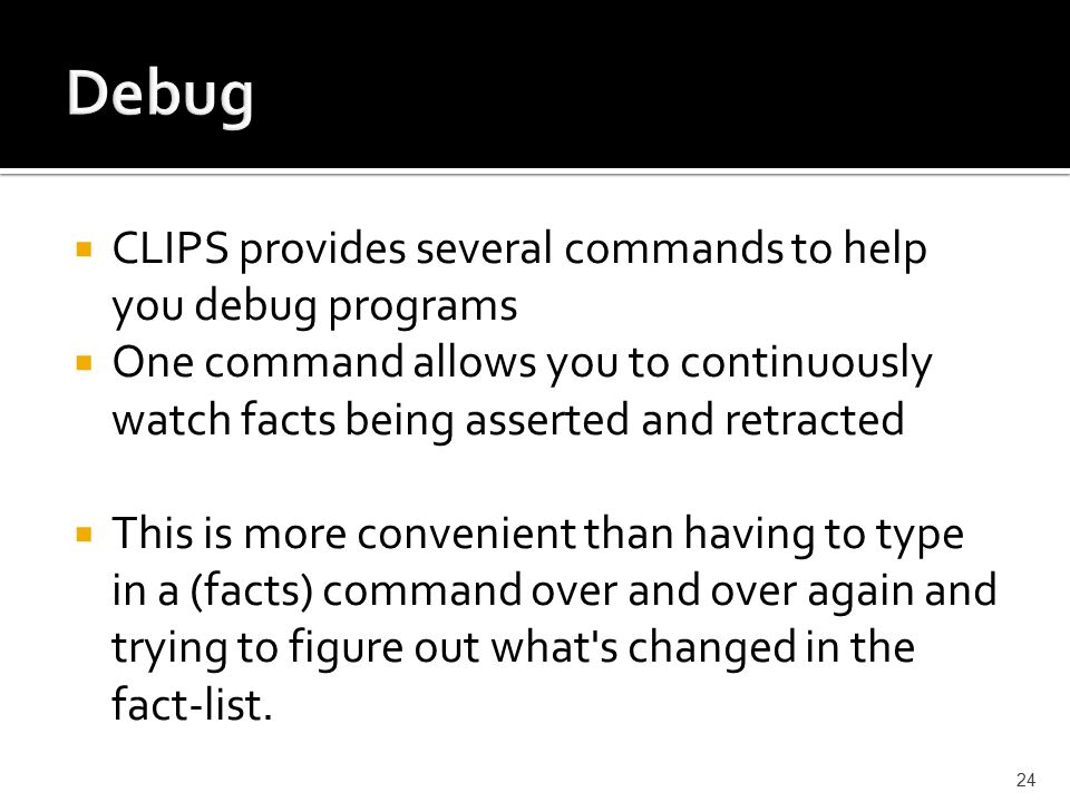  CLIPS provides several commands to help you debug programs  One command allows you to continuously watch facts being asserted and retracted  This is more convenient than having to type in a (facts) command over and over again and trying to figure out what s changed in the fact-list.