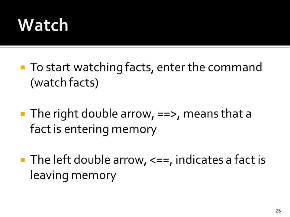  To start watching facts, enter the command (watch facts)  The right double arrow, ==>, means that a fact is entering memory  The left double arrow, <==, indicates a fact is leaving memory 25