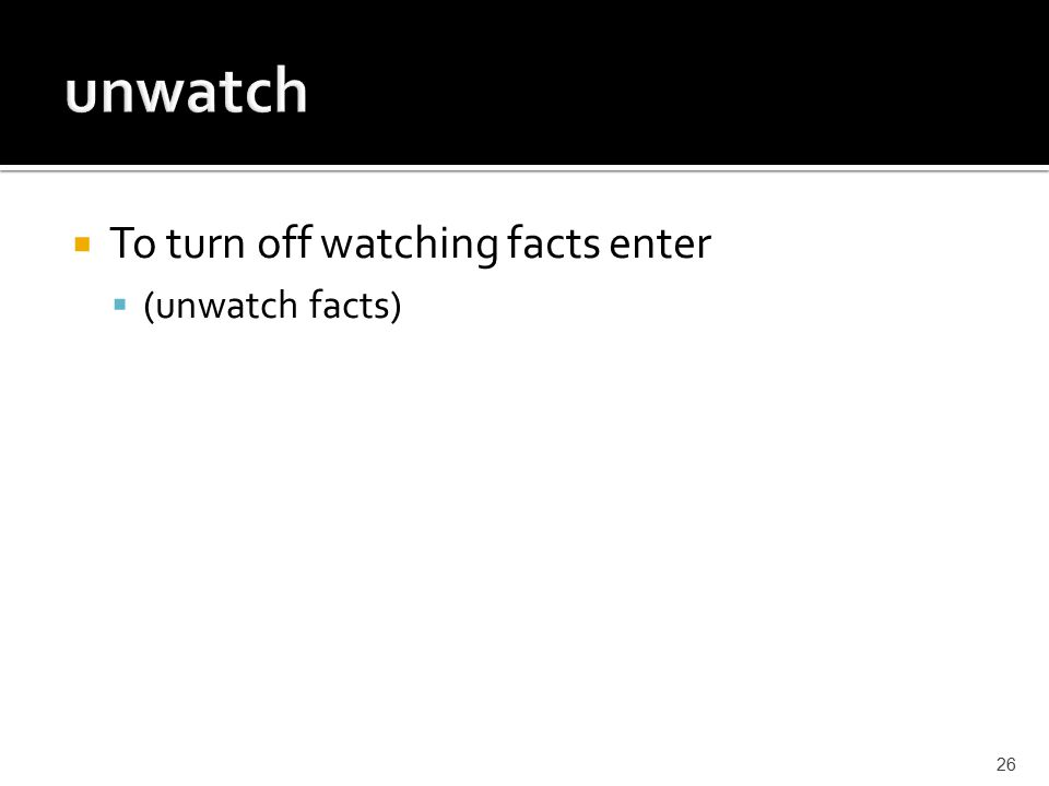  To turn off watching facts enter  (unwatch facts) 26