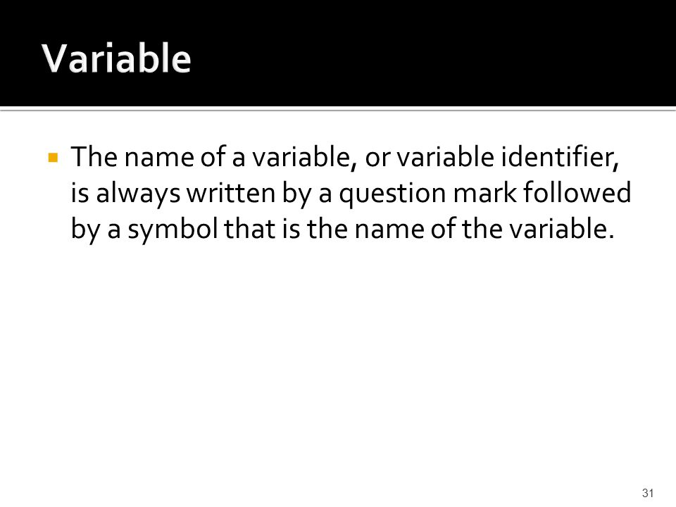  The name of a variable, or variable identifier, is always written by a question mark followed by a symbol that is the name of the variable.