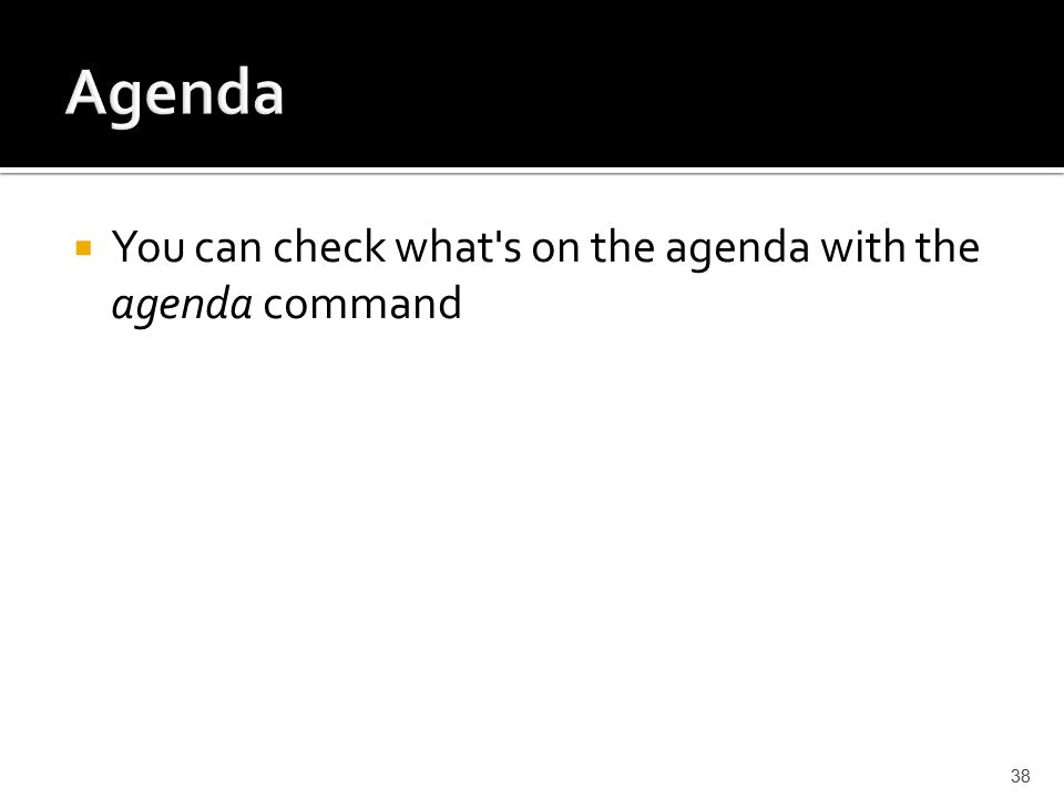  You can check what s on the agenda with the agenda command 38