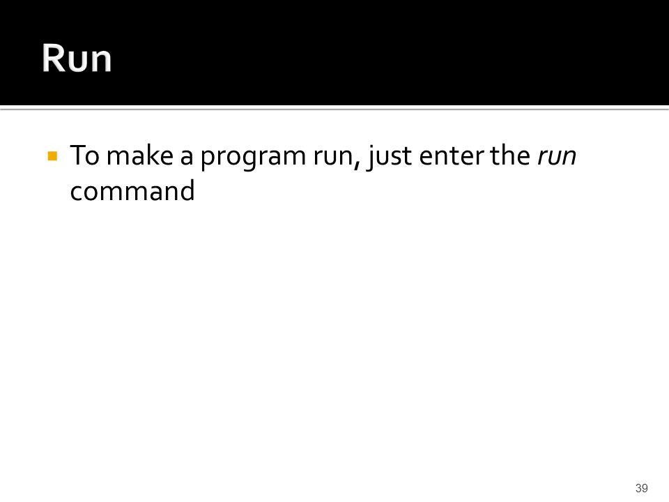  To make a program run, just enter the run command 39