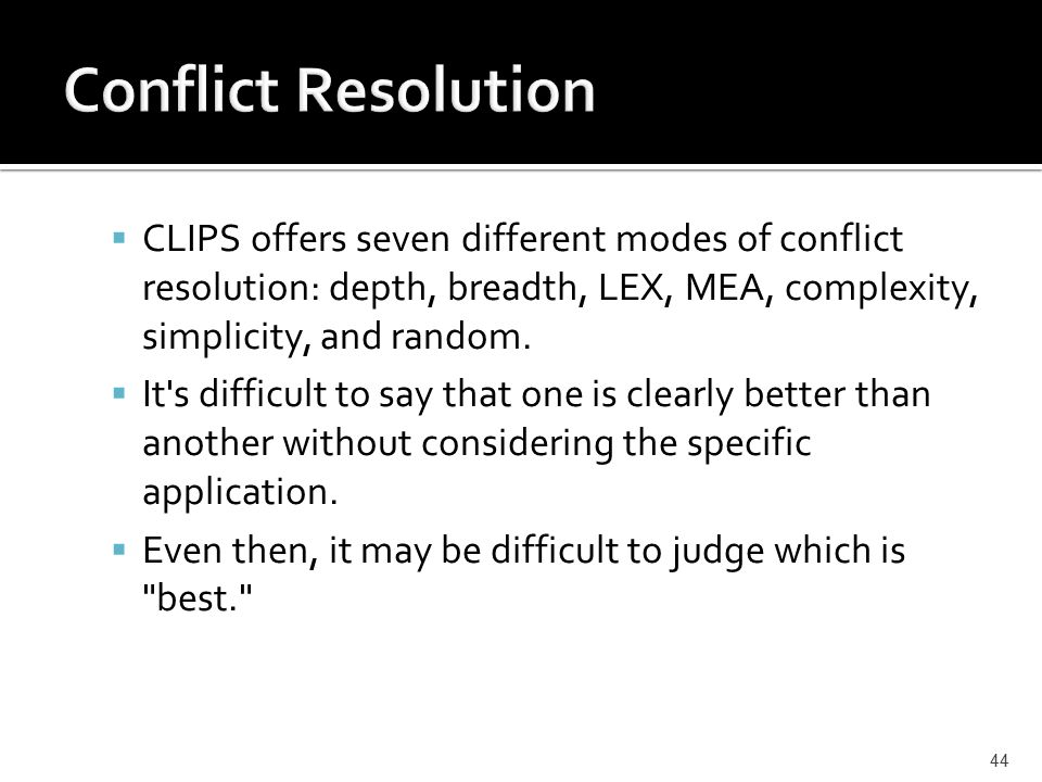  CLIPS offers seven different modes of conflict resolution: depth, breadth, LEX, MEA, complexity, simplicity, and random.