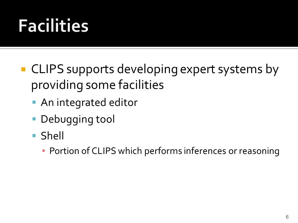  CLIPS supports developing expert systems by providing some facilities  An integrated editor  Debugging tool  Shell ▪ Portion of CLIPS which performs inferences or reasoning 6