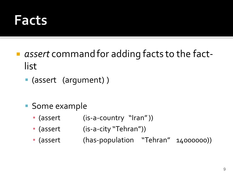  assert command for adding facts to the fact- list  (assert (argument) )  Some example ▪ (assert(is-a-country Iran )) ▪ (assert (is-a-city Tehran )) ▪ (assert (has-population Tehran 14000000)) 9