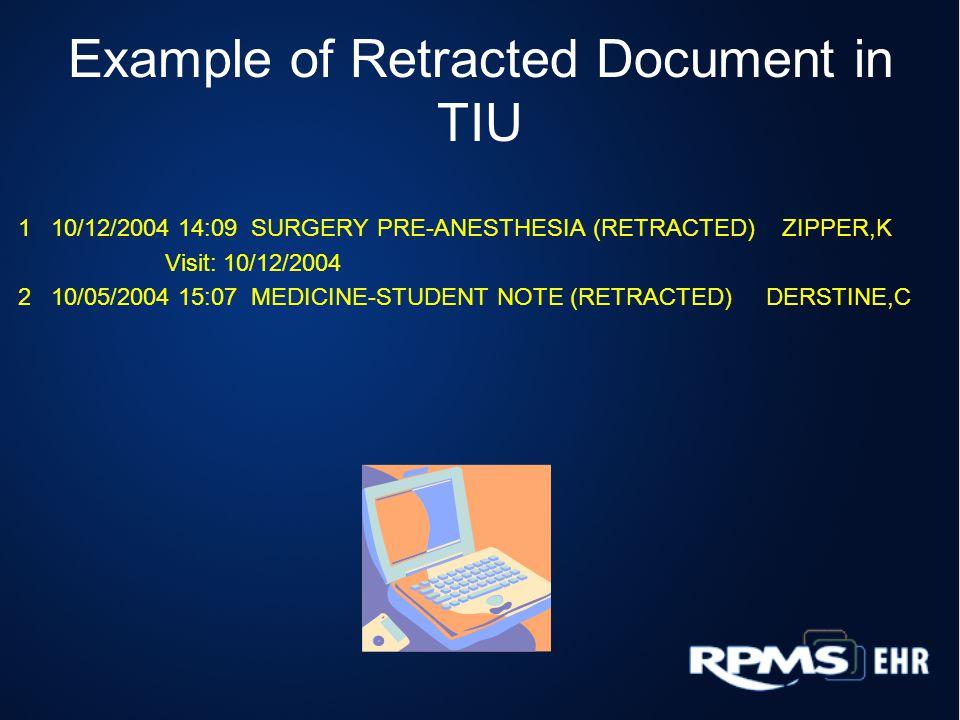 Example of Retracted Document in TIU 1 10/12/2004 14:09 SURGERY PRE-ANESTHESIA (RETRACTED) ZIPPER,K Visit: 10/12/2004 2 10/05/2004 15:07 MEDICINE-STUDENT NOTE (RETRACTED) DERSTINE,C