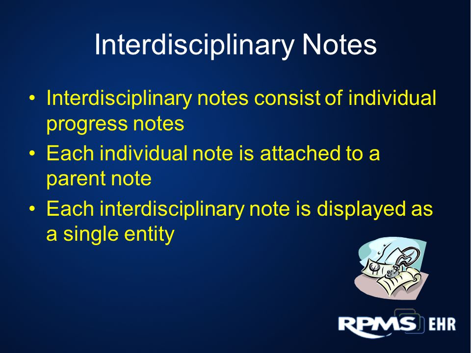 Interdisciplinary Notes Interdisciplinary notes consist of individual progress notes Each individual note is attached to a parent note Each interdisciplinary note is displayed as a single entity