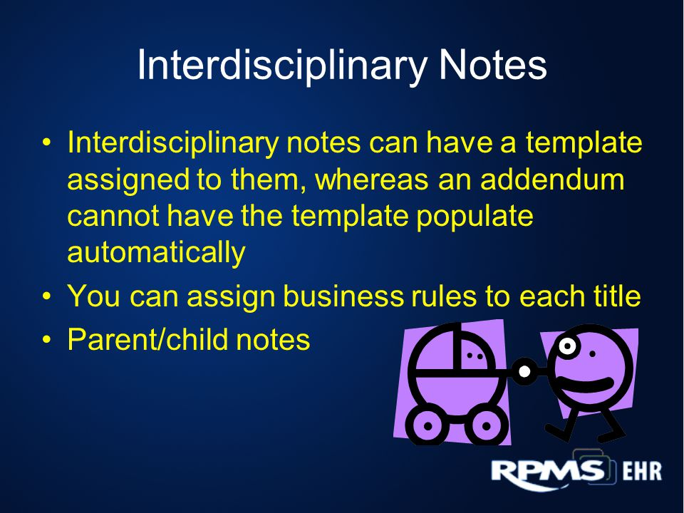 Interdisciplinary Notes Interdisciplinary notes can have a template assigned to them, whereas an addendum cannot have the template populate automatically You can assign business rules to each title Parent/child notes