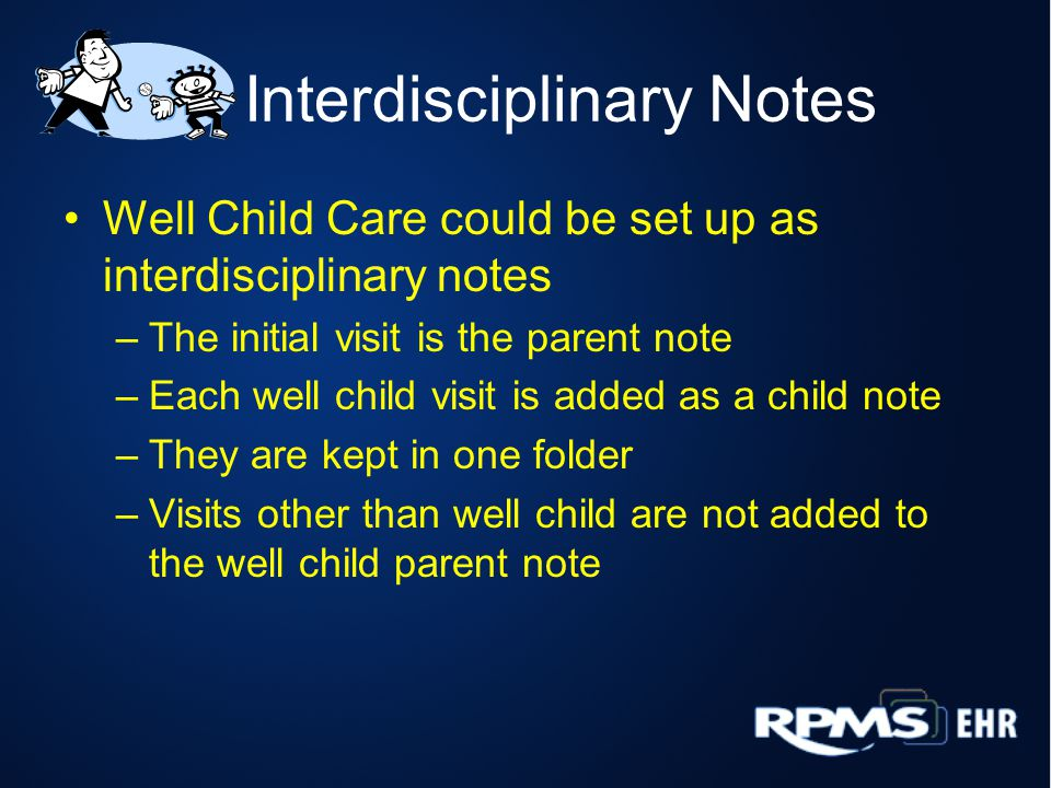 Interdisciplinary Notes Well Child Care could be set up as interdisciplinary notes –The initial visit is the parent note –Each well child visit is add