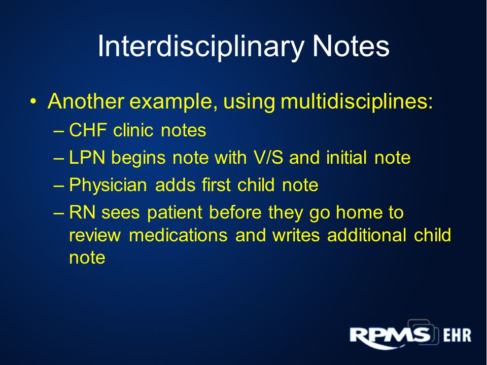 Interdisciplinary Notes Another example, using multidisciplines: –CHF clinic notes –LPN begins note with V/S and initial note –Physician adds first child note –RN sees patient before they go home to review medications and writes additional child note