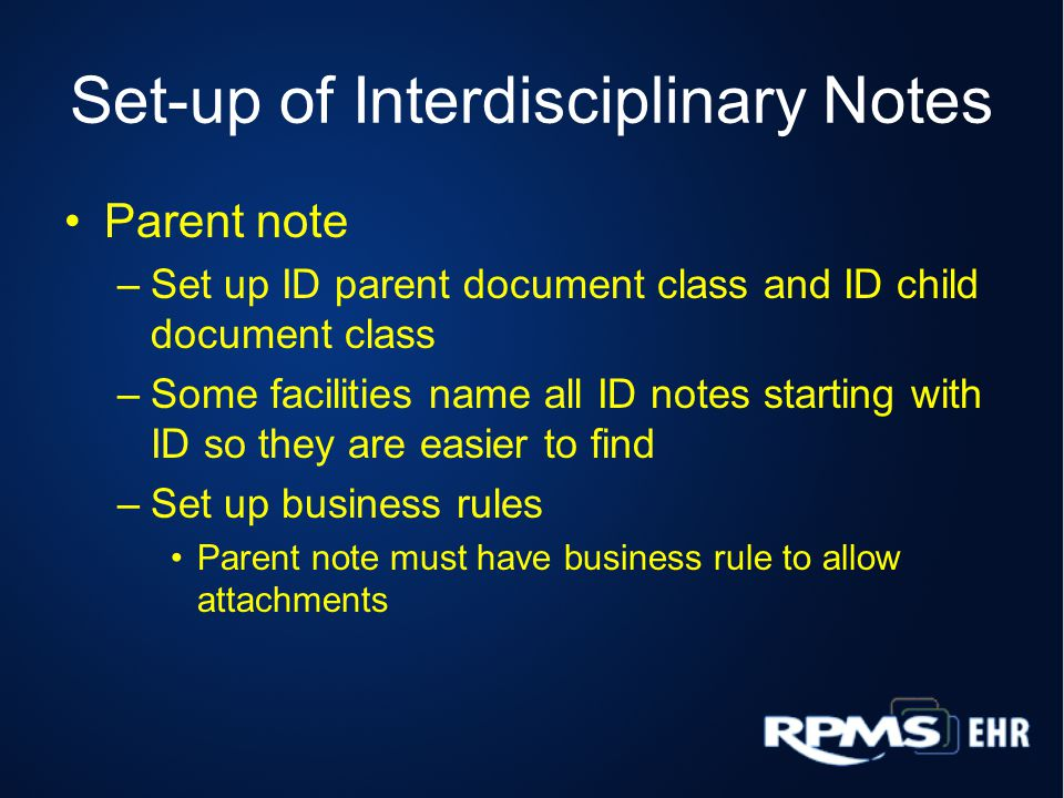 Set-up of Interdisciplinary Notes Parent note –Set up ID parent document class and ID child document class –Some facilities name all ID notes starting with ID so they are easier to find –Set up business rules Parent note must have business rule to allow attachments