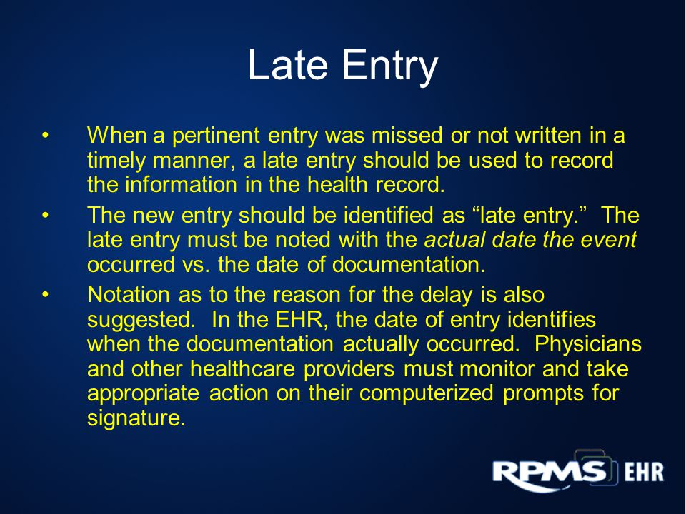 Late Entry When a pertinent entry was missed or not written in a timely manner, a late entry should be used to record the information in the health record.