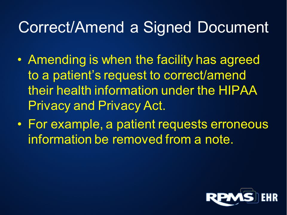 Correct/Amend a Signed Document Amending is when the facility has agreed to a patient's request to correct/amend their health information under the HIPAA Privacy and Privacy Act.