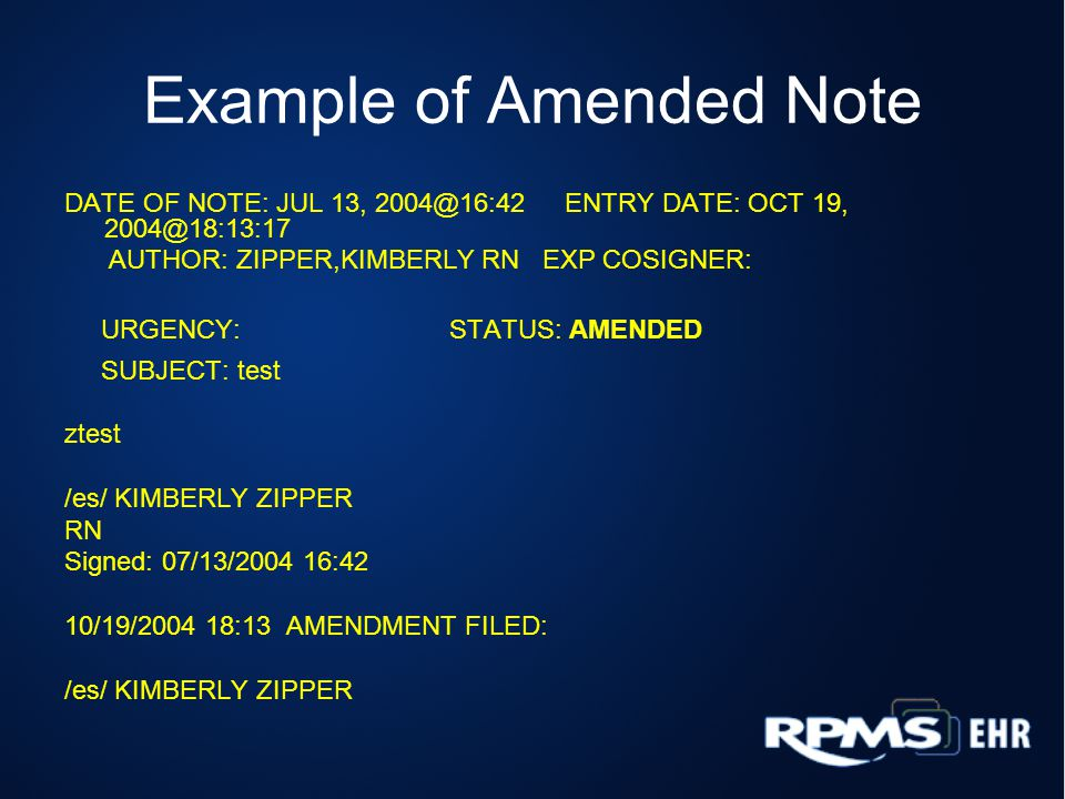 Example of Amended Note DATE OF NOTE: JUL 13, 2004@16:42 ENTRY DATE: OCT 19, 2004@18:13:17 AUTHOR: ZIPPER,KIMBERLY RN EXP COSIGNER: URGENCY: STATUS: AMENDED SUBJECT: test ztest /es/ KIMBERLY ZIPPER RN Signed: 07/13/2004 16:42 10/19/2004 18:13 AMENDMENT FILED: /es/ KIMBERLY ZIPPER