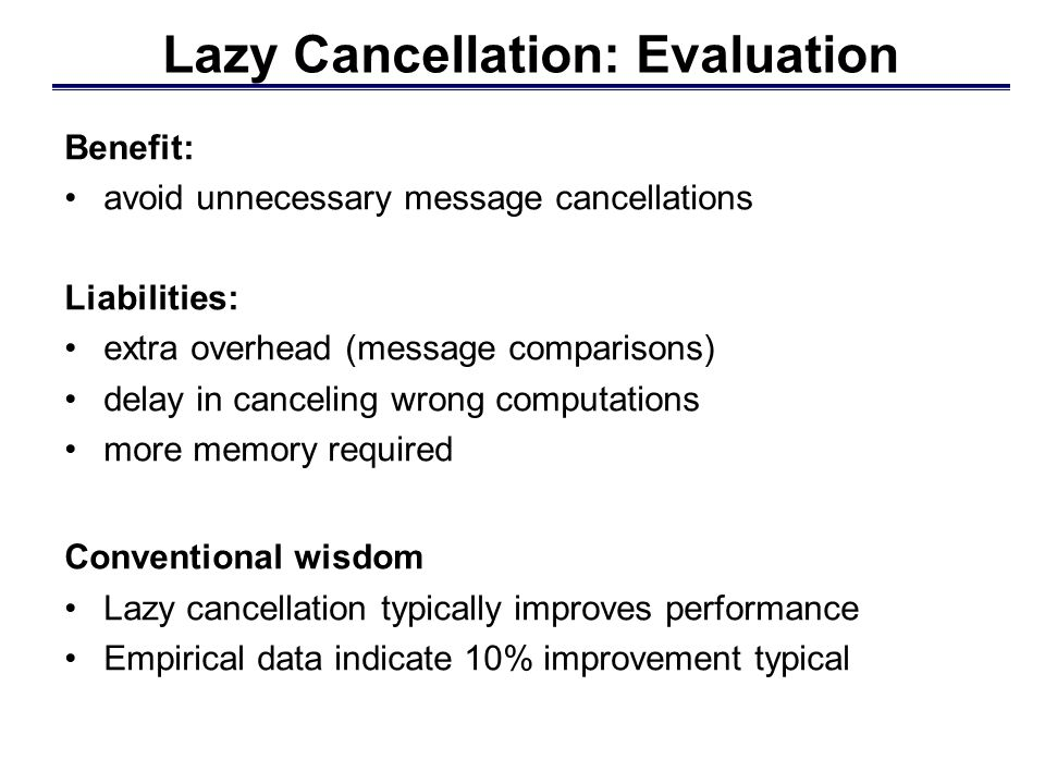 Lazy Cancellation: Evaluation Benefit: avoid unnecessary message cancellations Liabilities: extra overhead (message comparisons) delay in canceling wrong computations more memory required Conventional wisdom Lazy cancellation typically improves performance Empirical data indicate 10% improvement typical