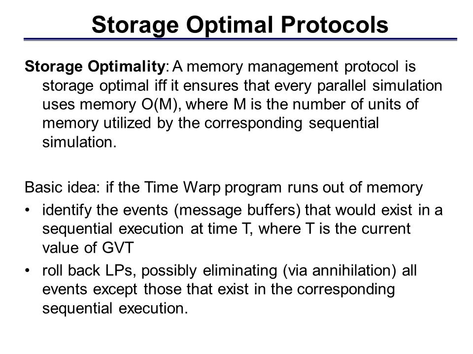 Storage Optimal Protocols Storage Optimality: A memory management protocol is storage optimal iff it ensures that every parallel simulation uses memory O(M), where M is the number of units of memory utilized by the corresponding sequential simulation.