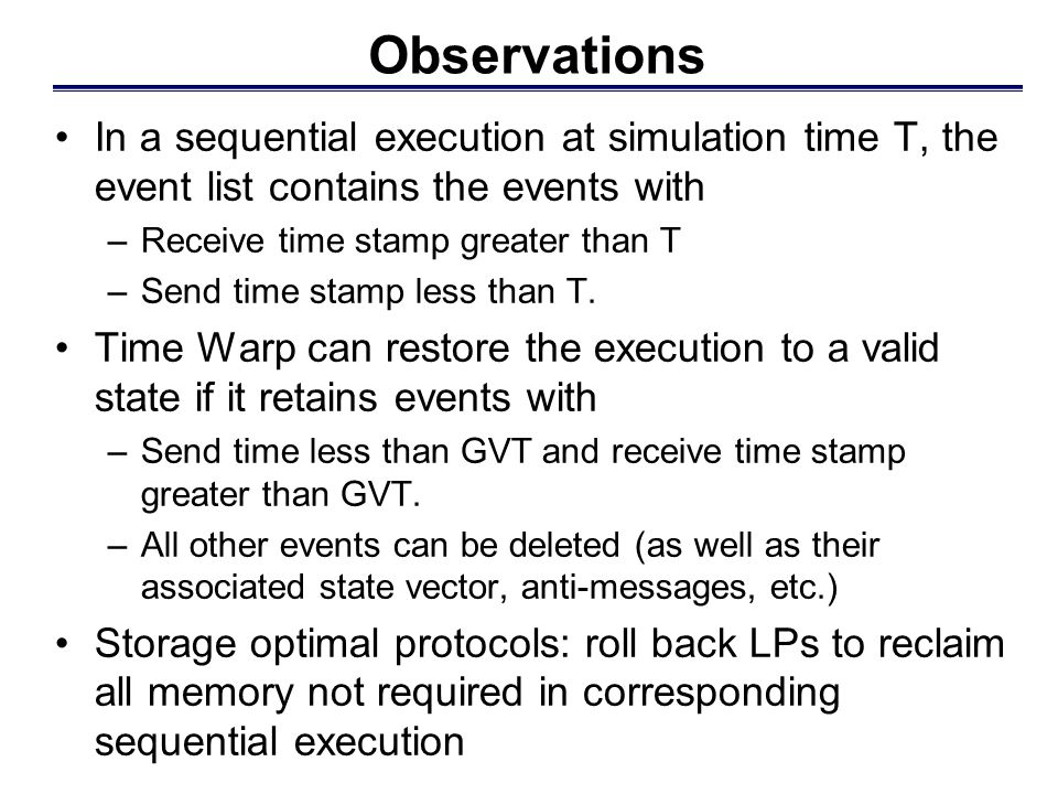 Observations In a sequential execution at simulation time T, the event list contains the events with –Receive time stamp greater than T –Send time sta