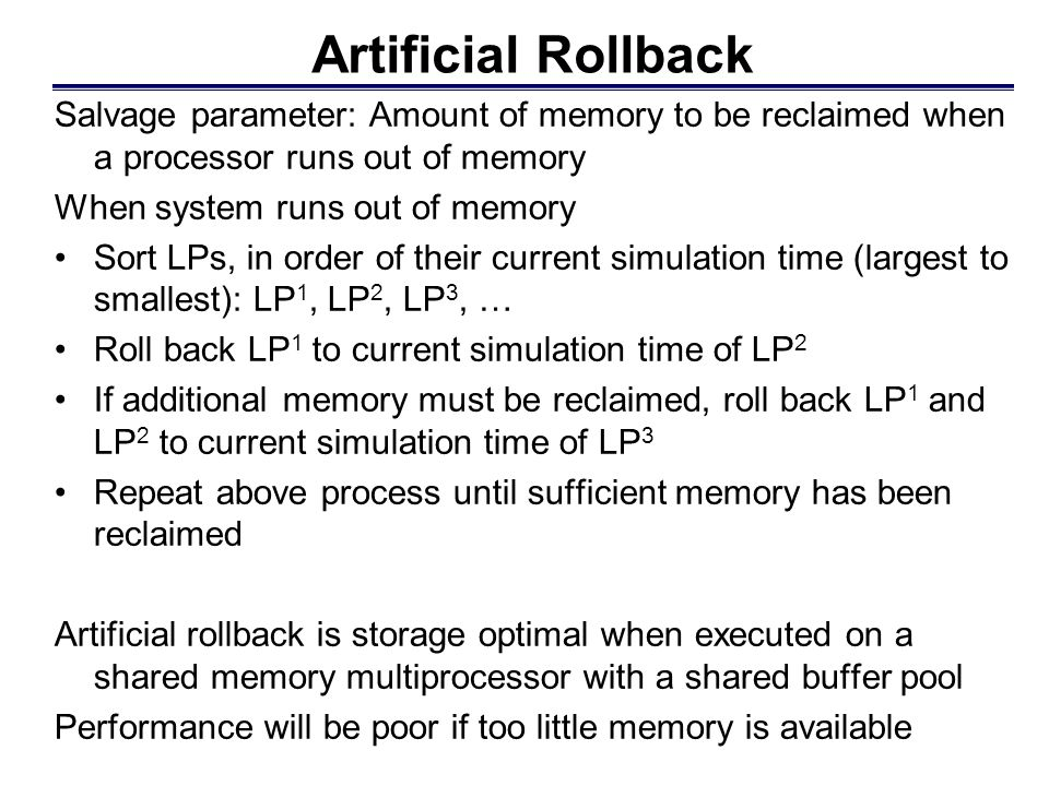 Artificial Rollback Salvage parameter: Amount of memory to be reclaimed when a processor runs out of memory When system runs out of memory Sort LPs, i