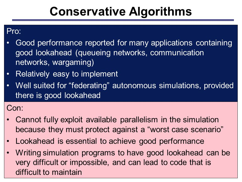 Conservative Algorithms Con: Cannot fully exploit available parallelism in the simulation because they must protect against a worst case scenario Lookahead is essential to achieve good performance Writing simulation programs to have good lookahead can be very difficult or impossible, and can lead to code that is difficult to maintain Pro: Good performance reported for many applications containing good lookahead (queueing networks, communication networks, wargaming) Relatively easy to implement Well suited for federating autonomous simulations, provided there is good lookahead