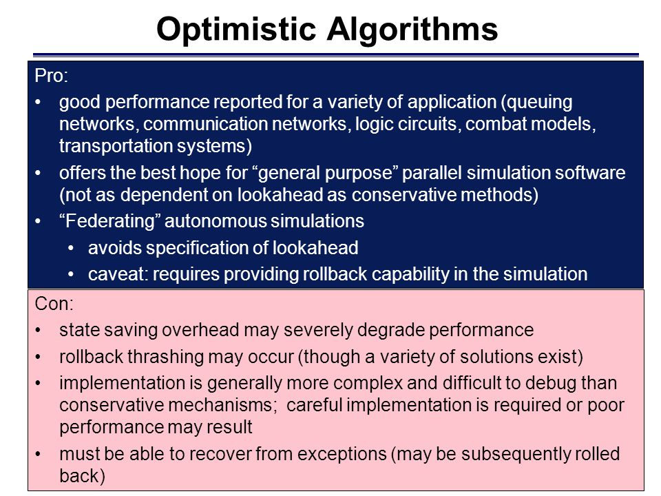 Optimistic Algorithms Con: state saving overhead may severely degrade performance rollback thrashing may occur (though a variety of solutions exist) i