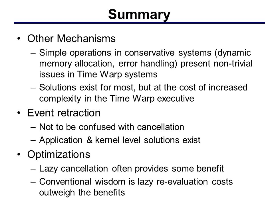 Summary Other Mechanisms –Simple operations in conservative systems (dynamic memory allocation, error handling) present non-trivial issues in Time War