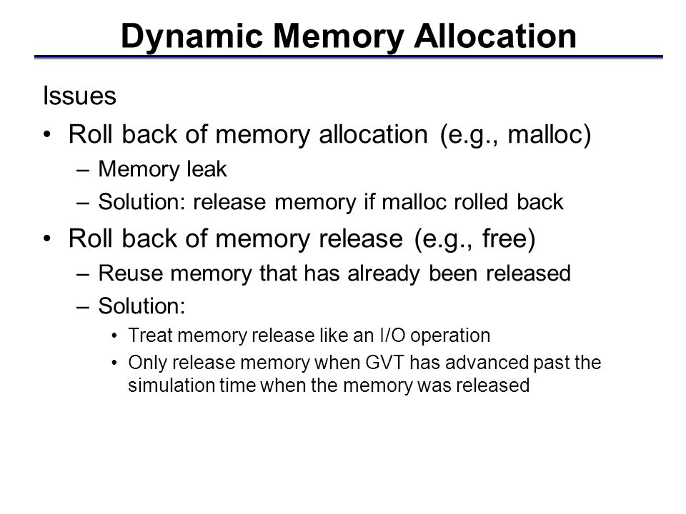 Memory Management in Time Warp Parallel execution using Time Warp tends to use much more memory than a sequential execution (even with fossil collection) State vector and event history Memory consumption can be unbounded because an LP can execute arbitrarily far ahead of other LPs Mechanisms to reduce memory consumption: Infrequent / incremental state saving Pruning: dynamically release copy state saved memory Blocking: block certain LPs to prevent overly optimistic execution Roll back to reclaim memory Message sendback