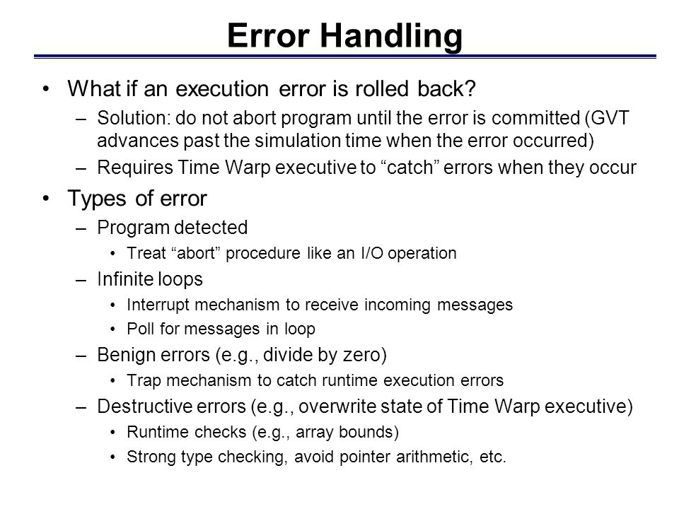 Error Handling What if an execution error is rolled back? –Solution: do not abort program until the error is committed (GVT advances past the simulati