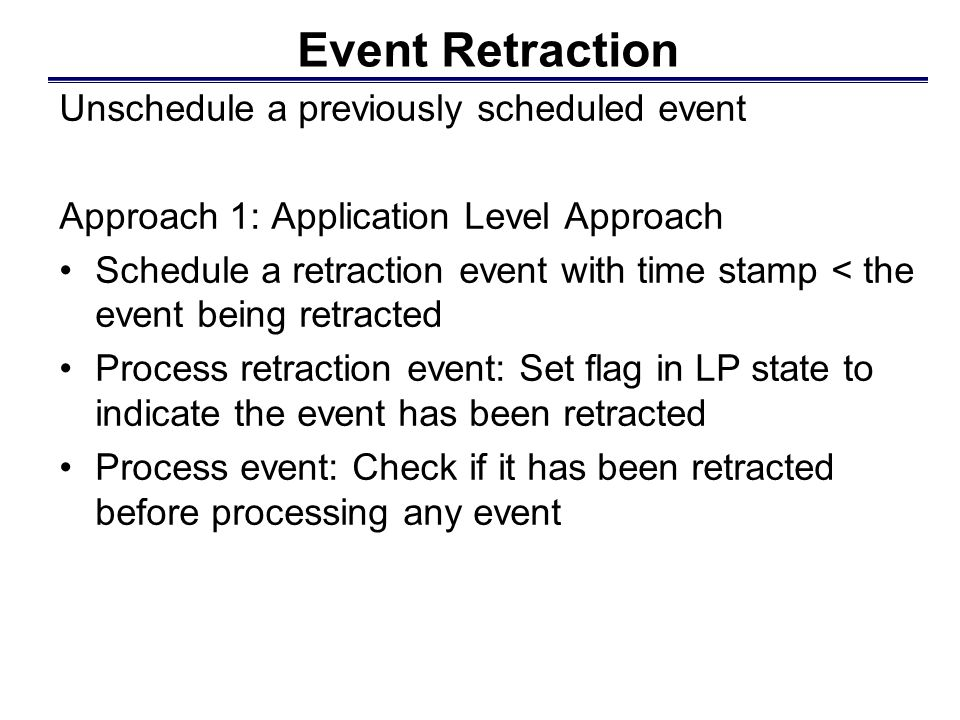 Event Retraction Unschedule a previously scheduled event Approach 1: Application Level Approach Schedule a retraction event with time stamp < the event being retracted Process retraction event: Set flag in LP state to indicate the event has been retracted Process event: Check if it has been retracted before processing any event