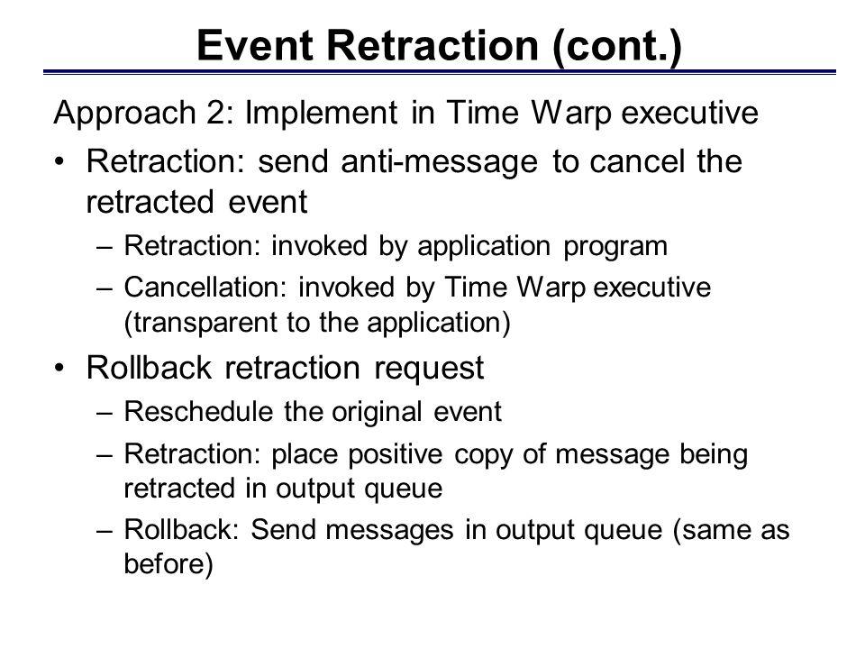LP 2 LP 1 Retraction handled within Time Warp executive Example: Kernel Approach E1E1 E+ schedule original event E invoke retract primitive annihilate E E- send anti-message for E E+ leave E+ in output queue roll back LP 1 E+ reschedule E