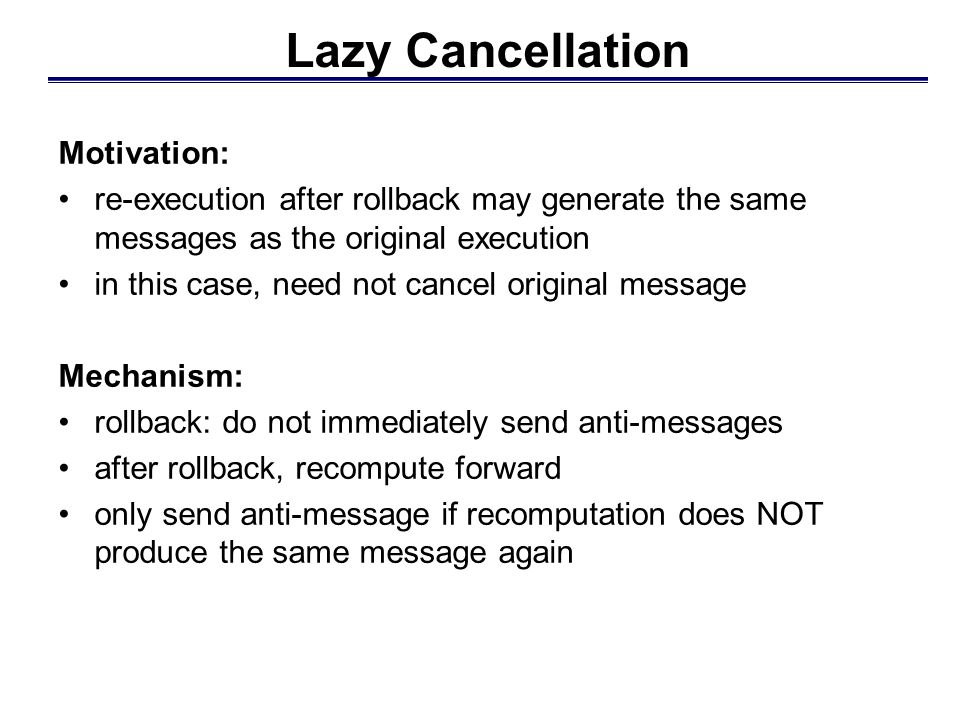 Lazy Cancellation Motivation: re-execution after rollback may generate the same messages as the original execution in this case, need not cancel original message Mechanism: rollback: do not immediately send anti-messages after rollback, recompute forward only send anti-message if recomputation does NOT produce the same message again