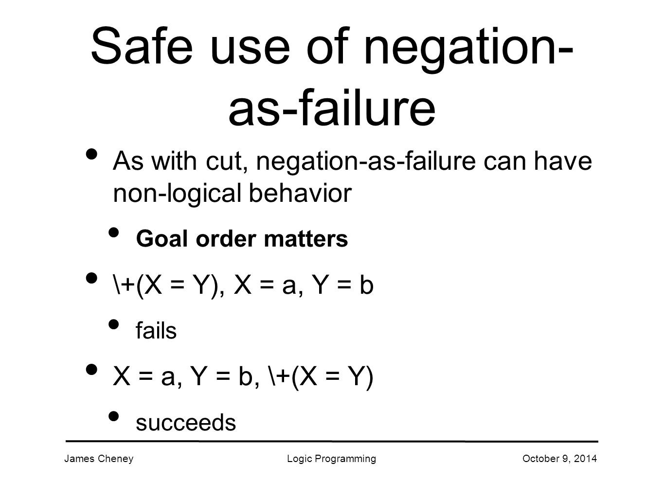 James CheneyLogic ProgrammingOctober 9, 2014 Safe use of negation- as-failure As with cut, negation-as-failure can have non-logical behavior Goal order matters \+(X = Y), X = a, Y = b fails X = a, Y = b, \+(X = Y) succeeds