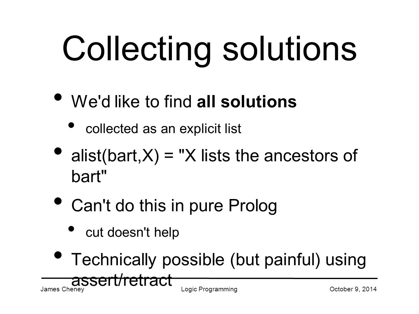James CheneyLogic ProgrammingOctober 9, 2014 Collecting solutions We d like to find all solutions collected as an explicit list alist(bart,X) = X lists the ancestors of bart Can t do this in pure Prolog cut doesn t help Technically possible (but painful) using assert/retract