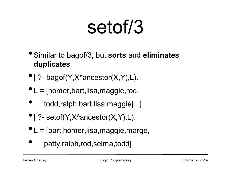 James CheneyLogic ProgrammingOctober 9, 2014 setof/3 Similar to bagof/3, but sorts and eliminates duplicates | - bagof(Y,X^ancestor(X,Y),L).