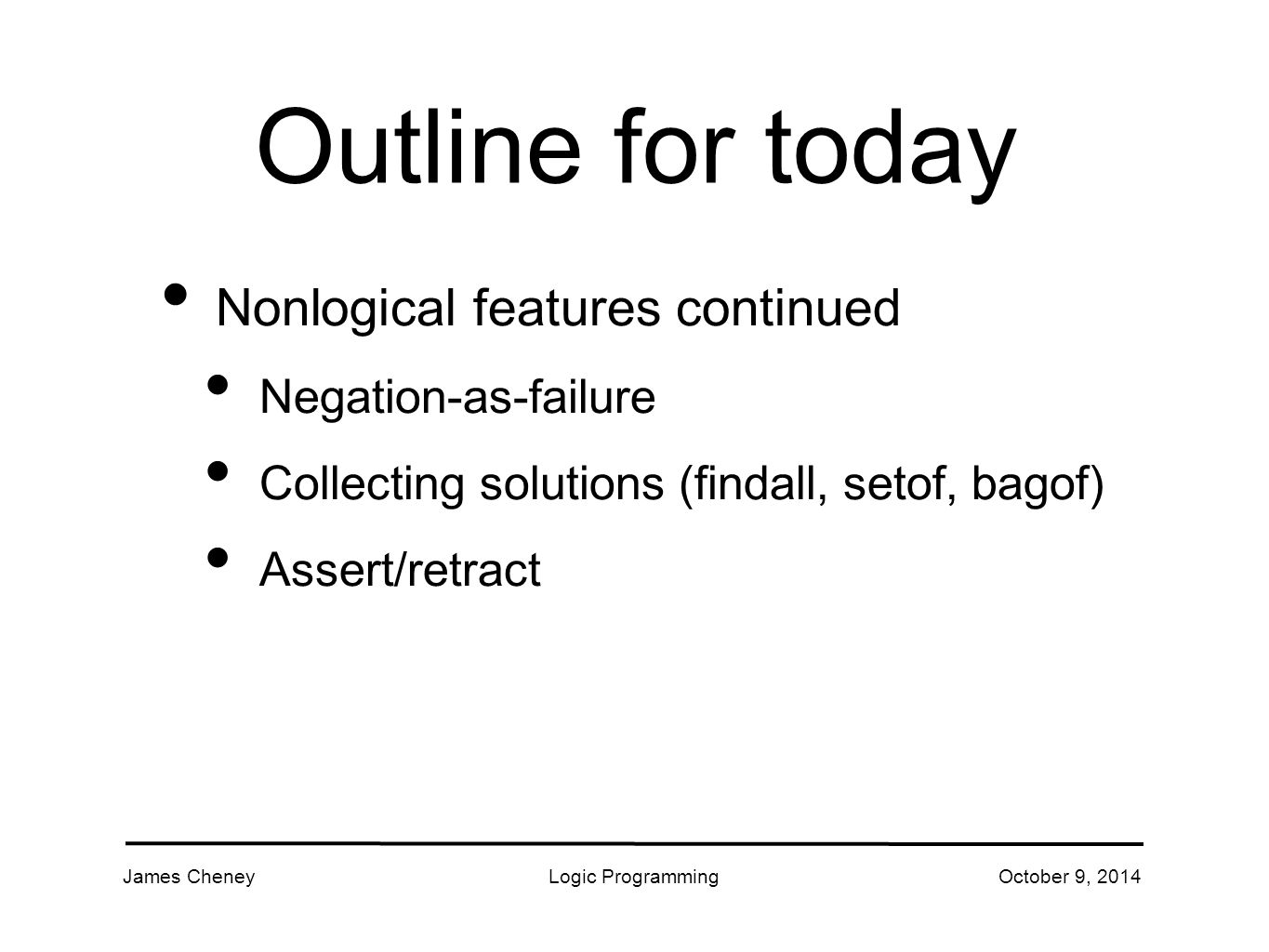 James CheneyLogic ProgrammingOctober 9, 2014 Outline for today Nonlogical features continued Negation-as-failure Collecting solutions (findall, setof, bagof) Assert/retract