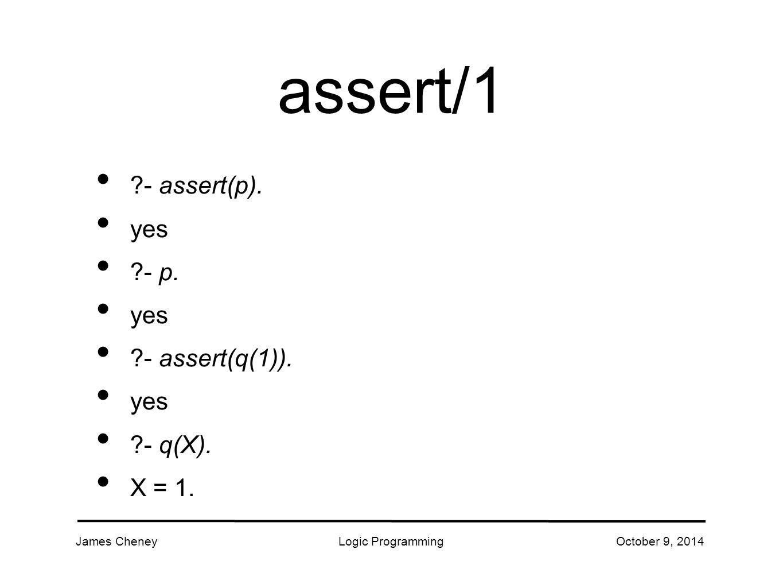 James CheneyLogic ProgrammingOctober 9, 2014 assert/1 - assert(p).