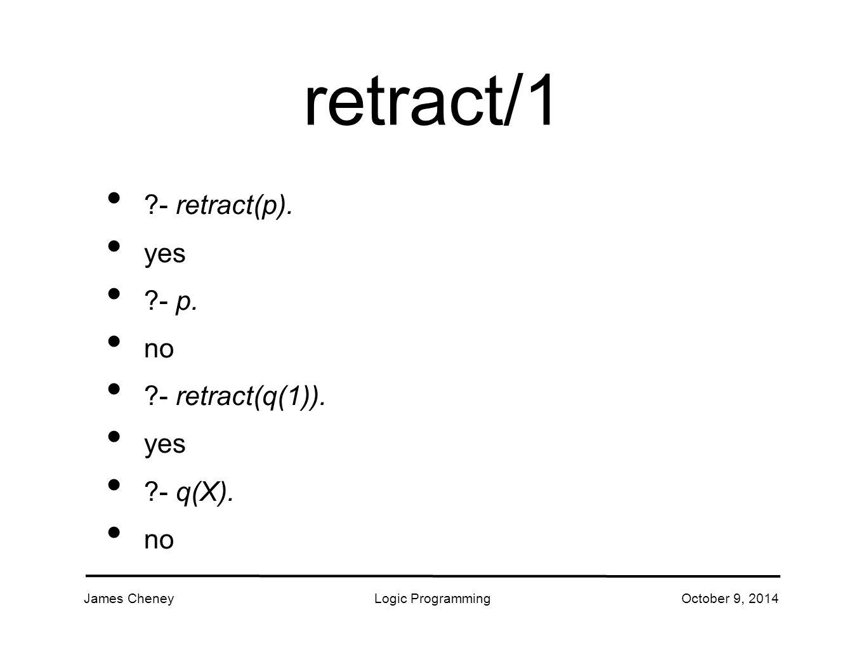 James CheneyLogic ProgrammingOctober 9, 2014 retract/1 - retract(p).