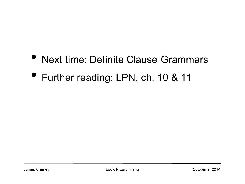 James CheneyLogic ProgrammingOctober 9, 2014 Next time: Definite Clause Grammars Further reading: LPN, ch.