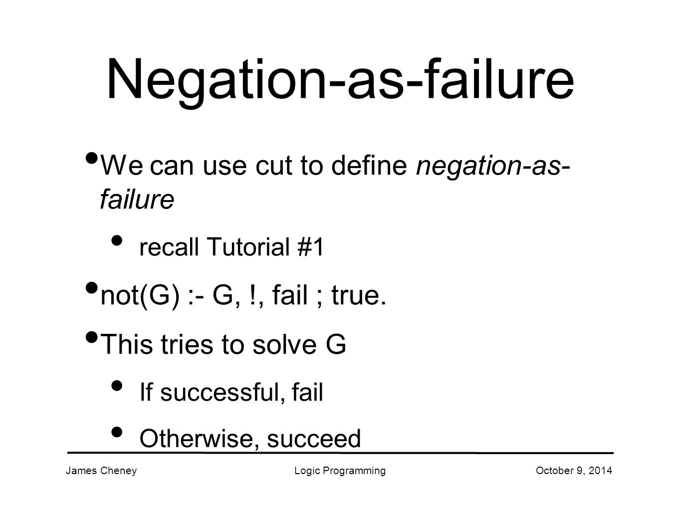 James CheneyLogic ProgrammingOctober 9, 2014 Negation-as-failure We can use cut to define negation-as- failure recall Tutorial #1 not(G) :- G, !, fail ; true.