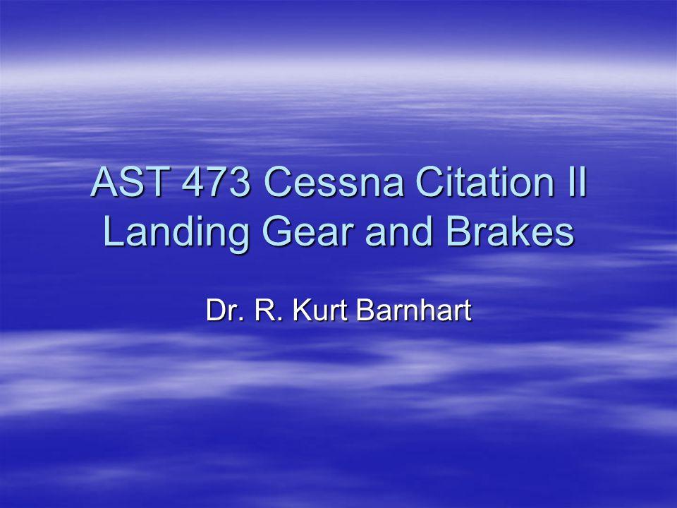 AST 473 Cessna Citation II Landing Gear and Brakes Dr. R. Kurt Barnhart