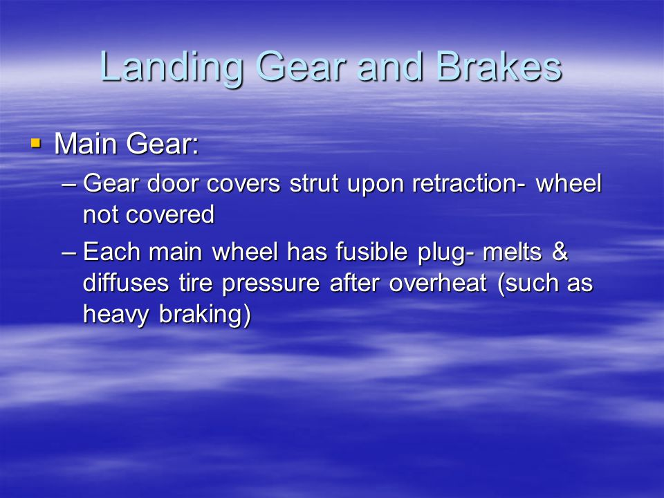 Landing Gear and Brakes  Main Gear: –Gear door covers strut upon retraction- wheel not covered –Each main wheel has fusible plug- melts & diffuses ti