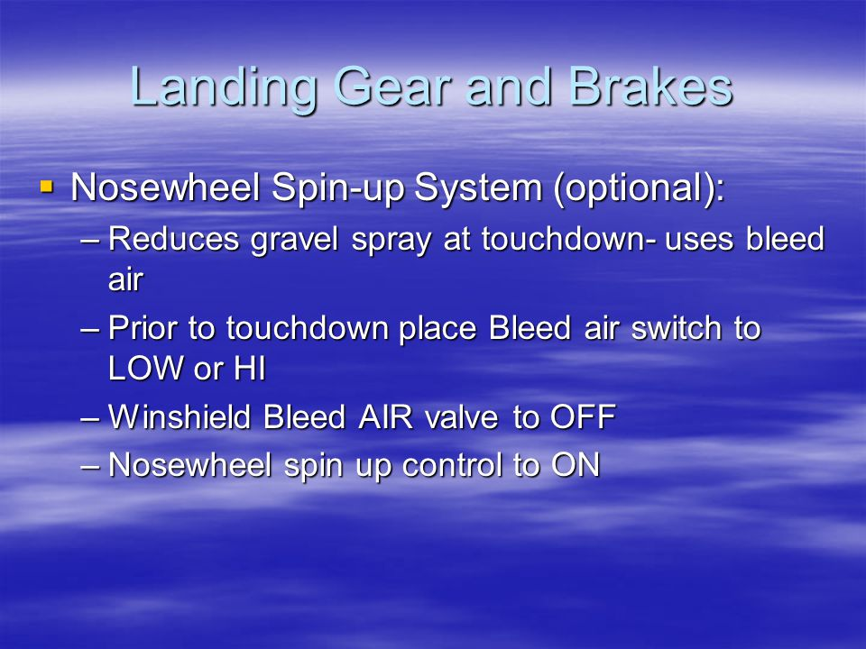 Landing Gear and Brakes  Nosewheel Spin-up System (optional): –Reduces gravel spray at touchdown- uses bleed air –Prior to touchdown place Bleed air