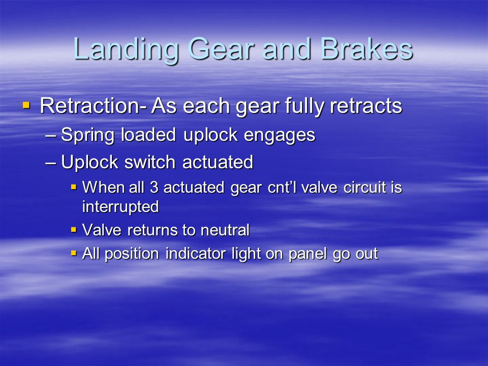 Landing Gear and Brakes  Retraction- As each gear fully retracts –Spring loaded uplock engages –Uplock switch actuated  When all 3 actuated gear cnt