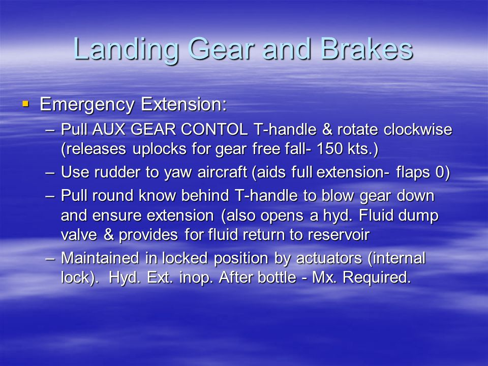 Landing Gear and Brakes  Emergency Extension: –Pull AUX GEAR CONTOL T-handle & rotate clockwise (releases uplocks for gear free fall- 150 kts.) –Use