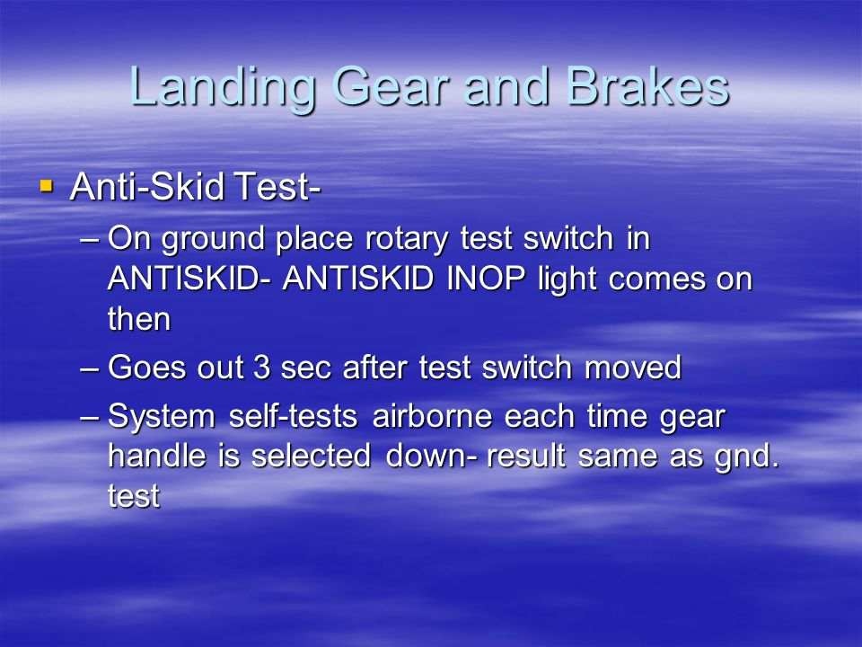 Landing Gear and Brakes  Anti-Skid Test- –On ground place rotary test switch in ANTISKID- ANTISKID INOP light comes on then –Goes out 3 sec after tes
