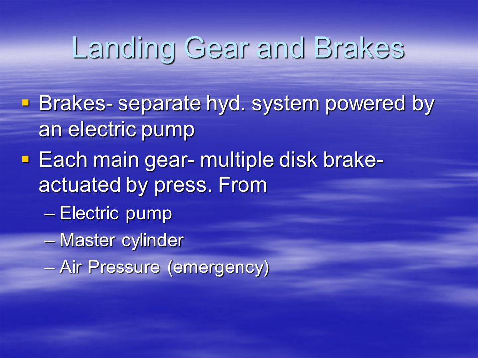 Landing Gear and Brakes  Brakes- separate hyd. system powered by an electric pump  Each main gear- multiple disk brake- actuated by press. From –Ele
