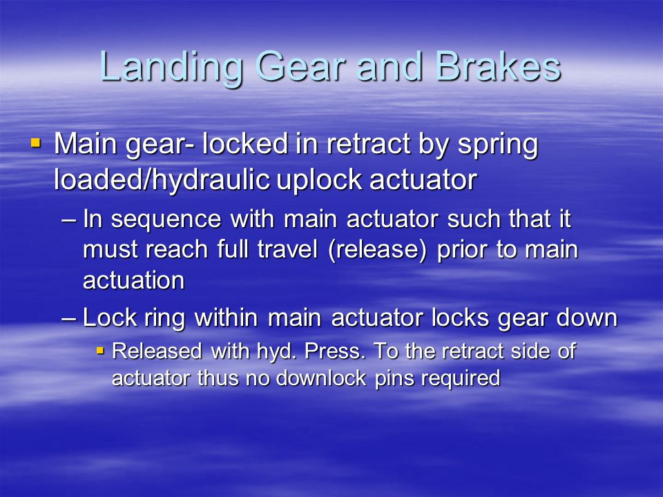 Landing Gear and Brakes  Main gear- locked in retract by spring loaded/hydraulic uplock actuator –In sequence with main actuator such that it must re